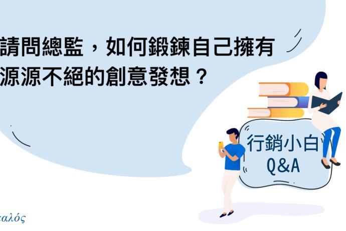 Q1:請問總監,如何鍛鍊自己擁有源源不絕的創意發想?